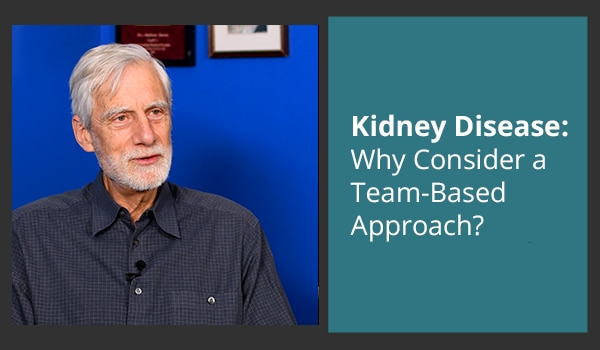Kidney Disease: Why Consider a Team-Based Approach?